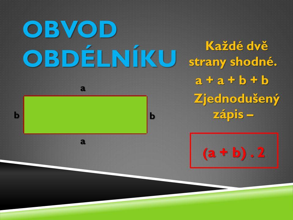 OBVOD OBDÉLNÍKU b b a a Každé dvě strany shodné. Každé dvě strany shodné. a + a + b + b a + a + b + b Zjednodušený zápis – Zjednodušený zápis – ( a +