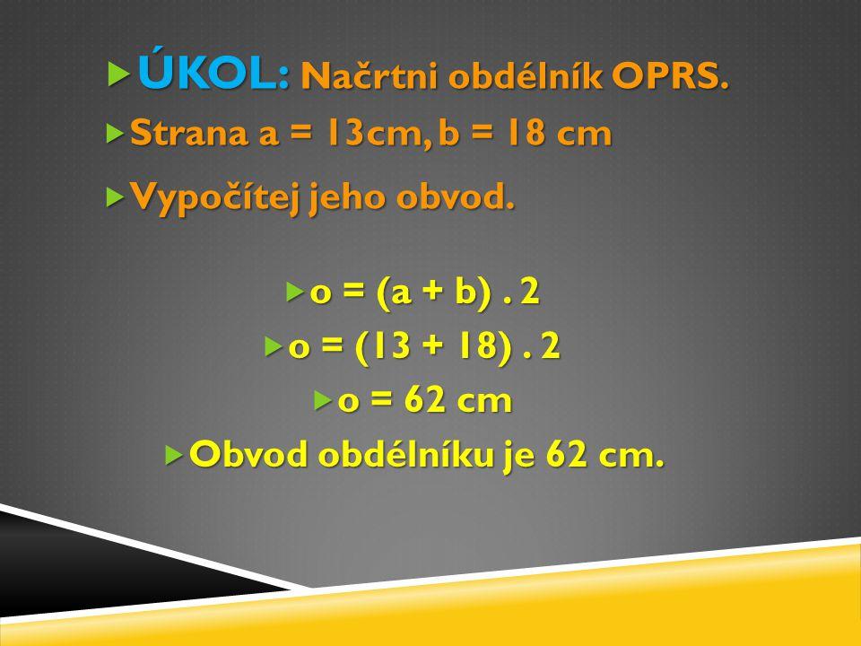  ÚKOL: Načrtni obdélník OPRS.  Strana a = 13cm, b = 18 cm  Vypočítej jeho obvod.  o = (a + b). 2  o = (13 + 18). 2  o = 62 cm  Obvod obdélníku