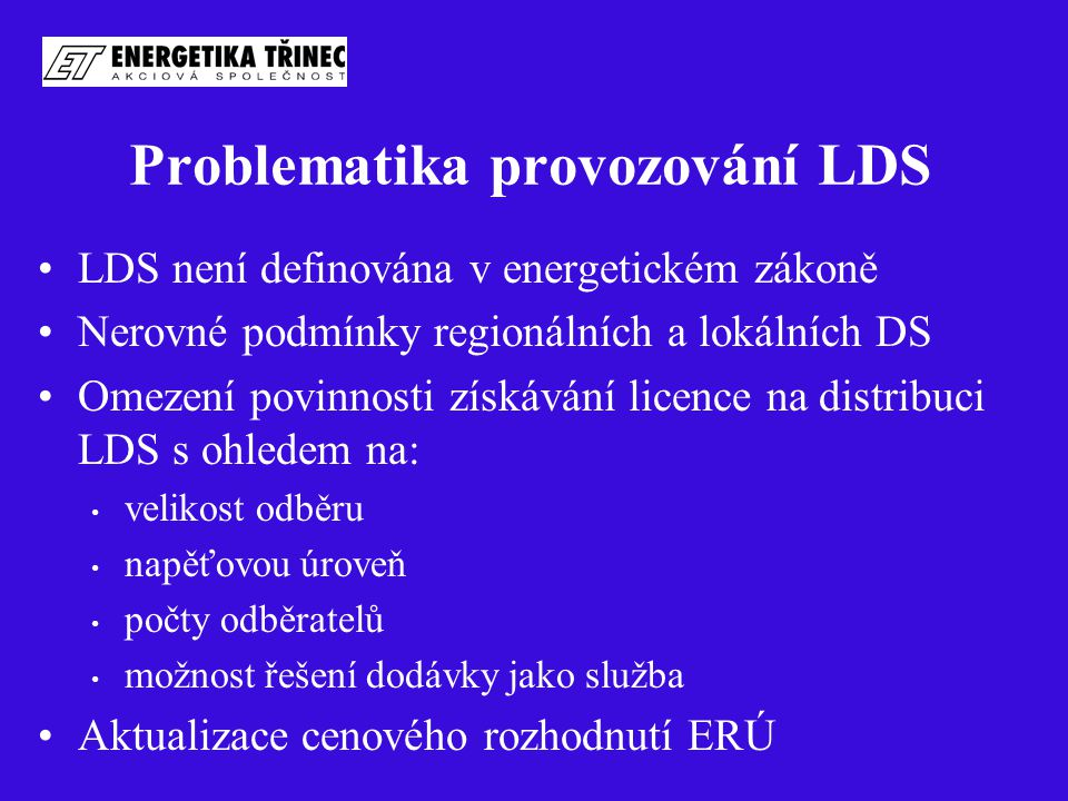 Problematika provozování LDS LDS není definována v energetickém zákoně Nerovné podmínky regionálních a lokálních DS Omezení povinnosti získávání licence na distribuci LDS s ohledem na: velikost odběru napěťovou úroveň počty odběratelů možnost řešení dodávky jako služba Aktualizace cenového rozhodnutí ERÚ