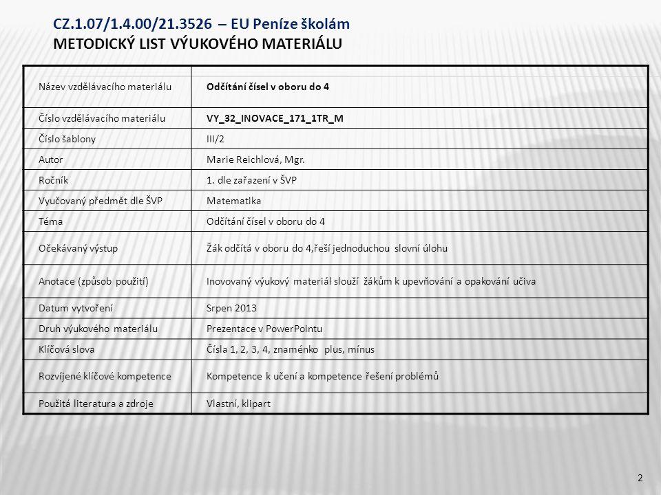 CZ.1.07/1.4.00/21.3526 – EU Peníze školám METODICKÝ LIST VÝUKOVÉHO MATERIÁLU Název vzdělávacího materiáluOdčítání čísel v oboru do 4 Číslo vzdělávacího materiáluVY_32_INOVACE_171_1TR_M Číslo šablonyIII/2 AutorMarie Reichlová, Mgr.