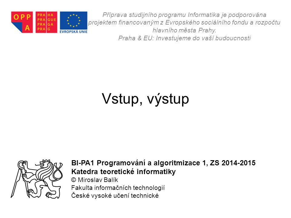 Vstup, výstup BI-PA1 Programování a algoritmizace 1, ZS 2014-2015 Katedra teoretické informatiky © Miroslav Balík Fakulta informačních technologií Čes