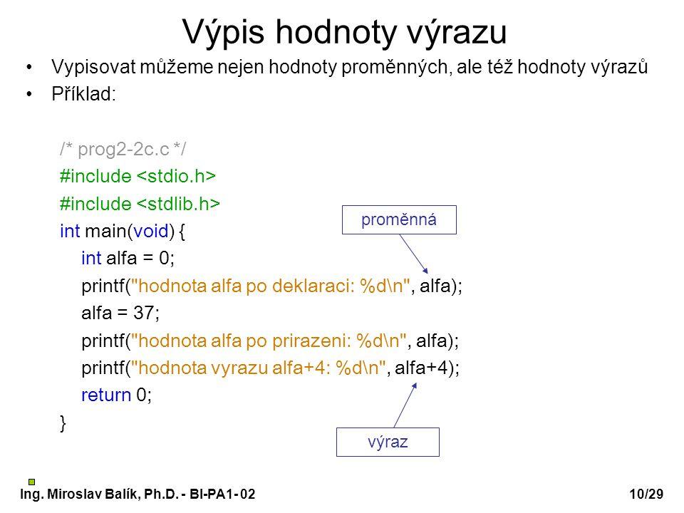 Ing. Miroslav Balík, Ph.D. - BI-PA1- 0210/29 Výpis hodnoty výrazu Vypisovat můžeme nejen hodnoty proměnných, ale též hodnoty výrazů Příklad: /* prog2-