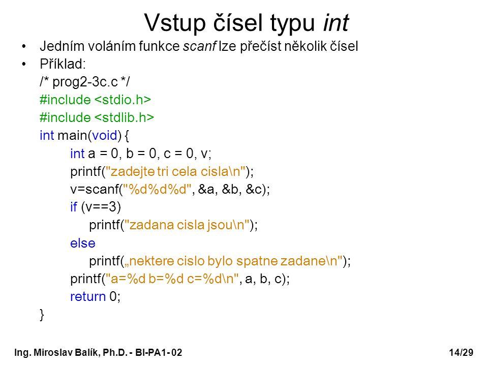 Ing. Miroslav Balík, Ph.D. - BI-PA1- 0214/29 Vstup čísel typu int Jedním voláním funkce scanf lze přečíst několik čísel Příklad: /* prog2-3c.c */ #inc
