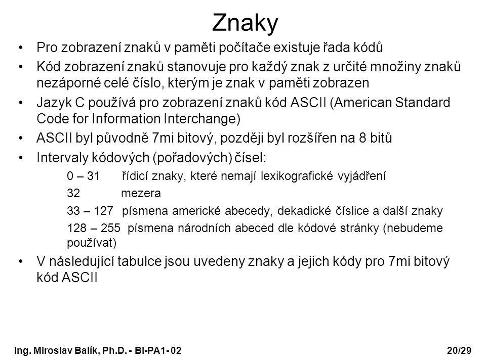 Ing. Miroslav Balík, Ph.D. - BI-PA1- 0220/29 Znaky Pro zobrazení znaků v paměti počítače existuje řada kódů Kód zobrazení znaků stanovuje pro každý zn