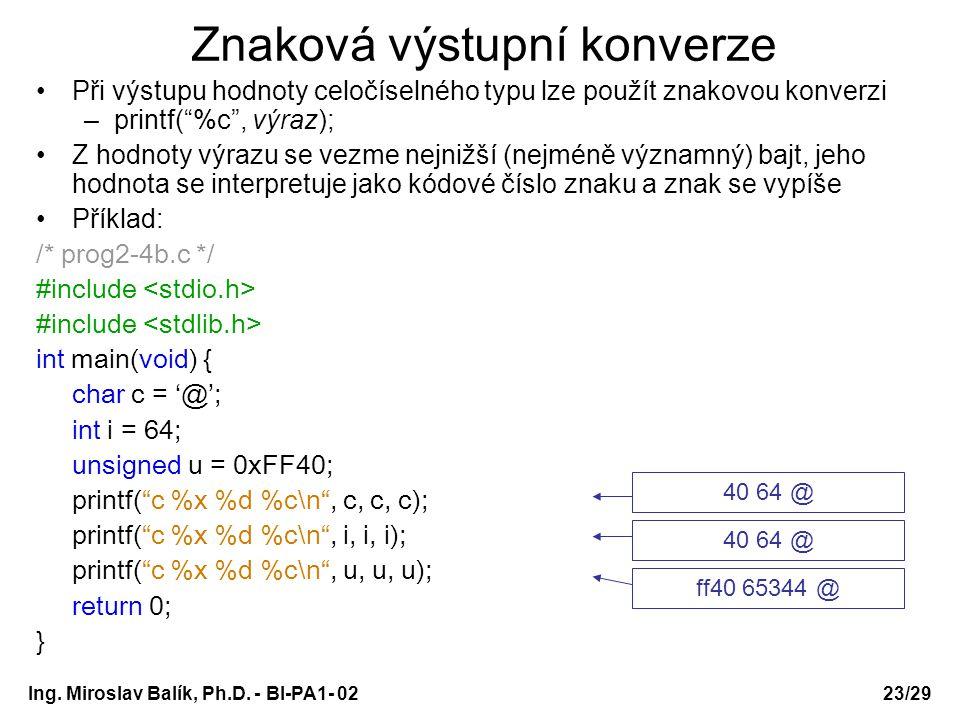 """Ing. Miroslav Balík, Ph.D. - BI-PA1- 0223/29 Znaková výstupní konverze Při výstupu hodnoty celočíselného typu lze použít znakovou konverzi –printf(""""%c"""