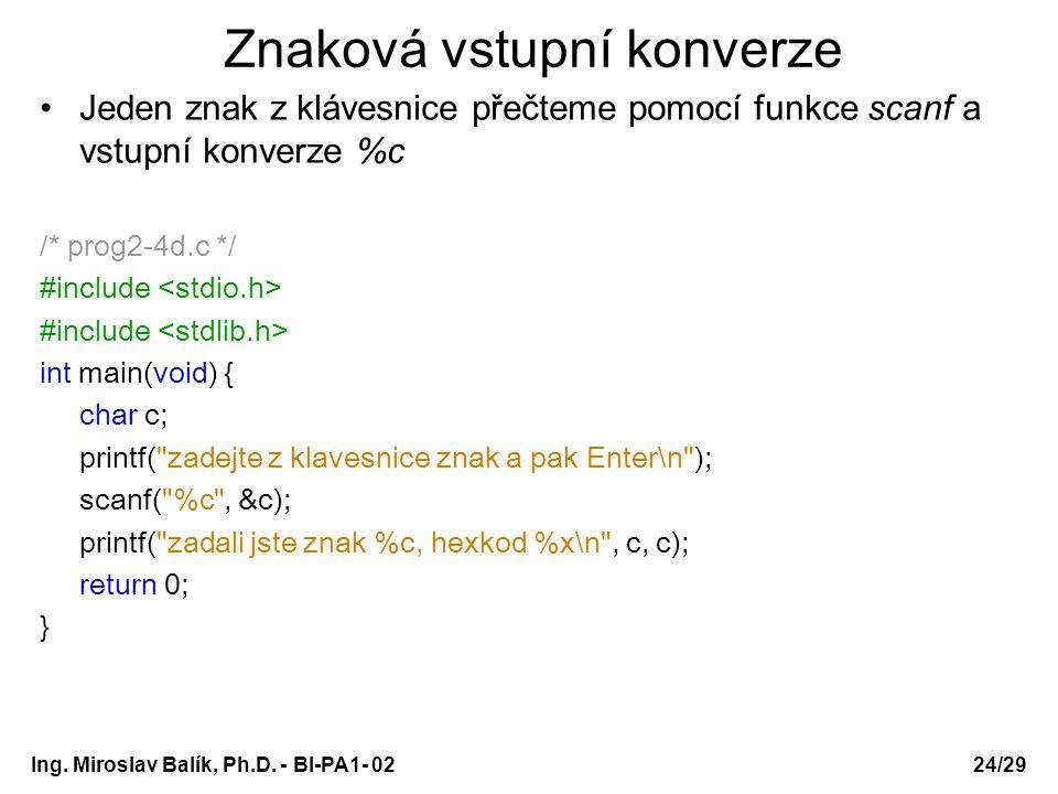 Ing. Miroslav Balík, Ph.D. - BI-PA1- 0224/29 Znaková vstupní konverze Jeden znak z klávesnice přečteme pomocí funkce scanf a vstupní konverze %c /* pr