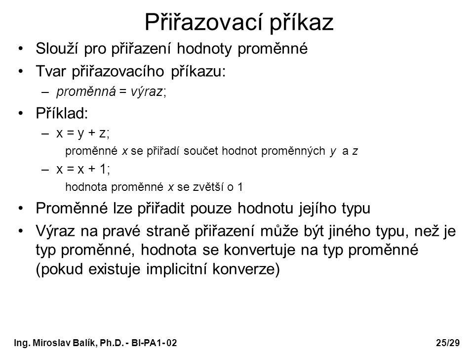 Ing. Miroslav Balík, Ph.D. - BI-PA1- 0225/29 Přiřazovací příkaz Slouží pro přiřazení hodnoty proměnné Tvar přiřazovacího příkazu: –proměnná = výraz; P