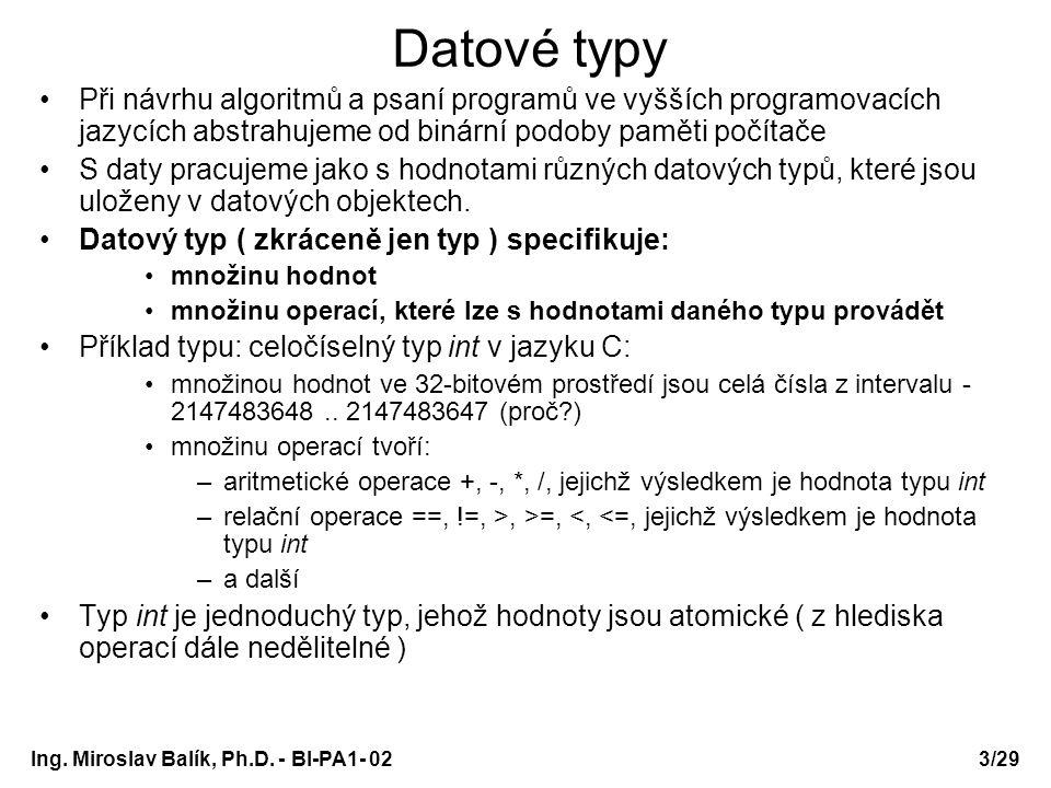 Ing. Miroslav Balík, Ph.D. - BI-PA1- 023/29 Datové typy Při návrhu algoritmů a psaní programů ve vyšších programovacích jazycích abstrahujeme od binár