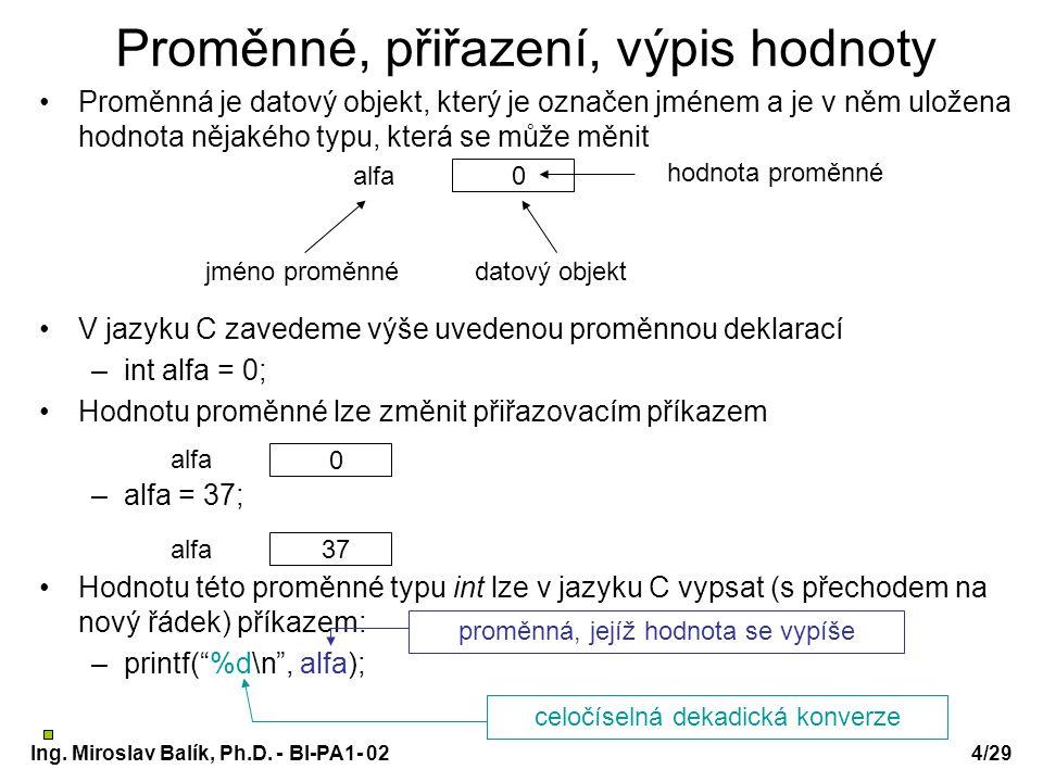 Ing. Miroslav Balík, Ph.D. - BI-PA1- 024/29 Proměnné, přiřazení, výpis hodnoty Proměnná je datový objekt, který je označen jménem a je v něm uložena h