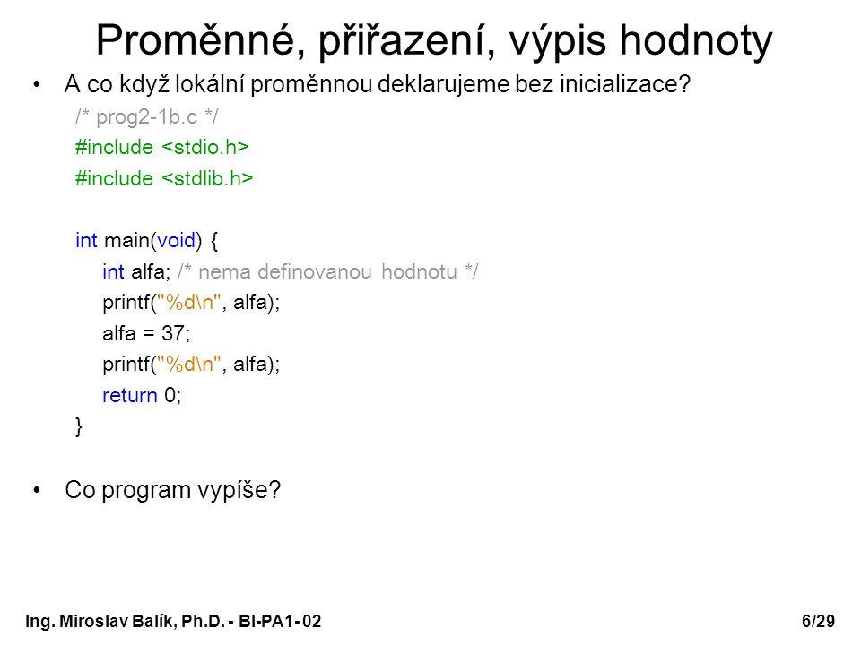 Ing. Miroslav Balík, Ph.D. - BI-PA1- 026/29 Proměnné, přiřazení, výpis hodnoty A co když lokální proměnnou deklarujeme bez inicializace? /* prog2-1b.c