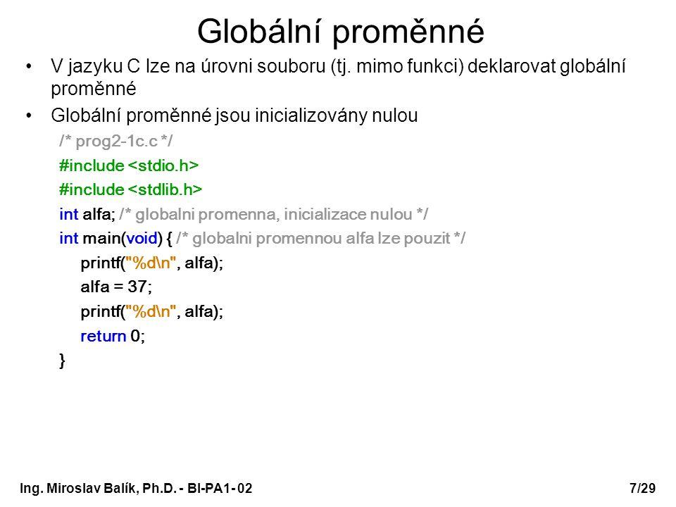 Ing. Miroslav Balík, Ph.D. - BI-PA1- 027/29 Globální proměnné V jazyku C lze na úrovni souboru (tj. mimo funkci) deklarovat globální proměnné Globální