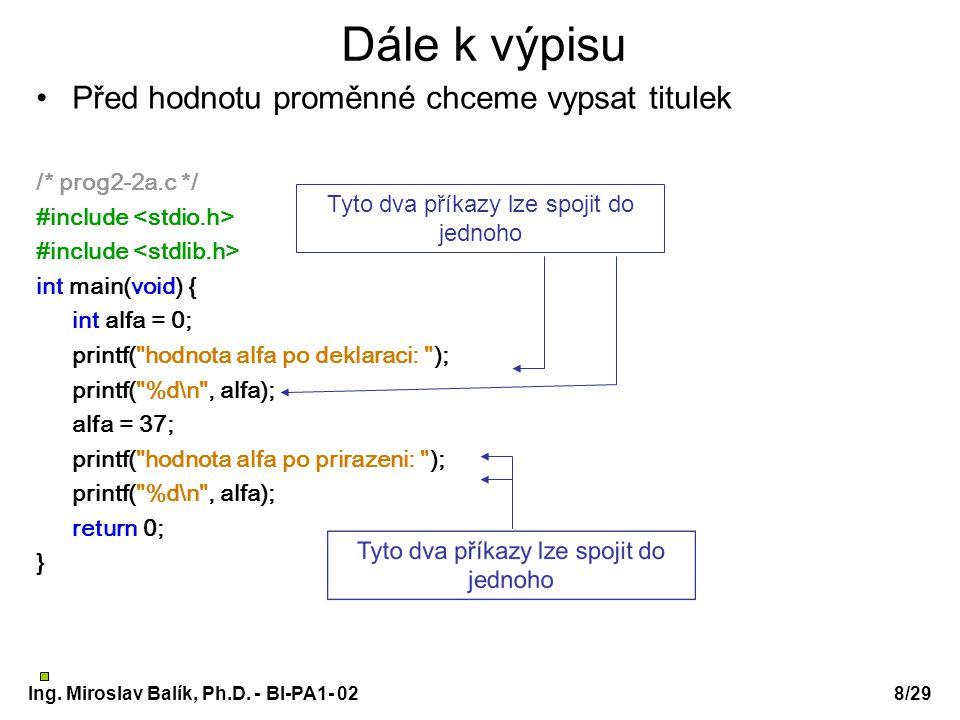 Ing. Miroslav Balík, Ph.D. - BI-PA1- 028/29 Dále k výpisu Před hodnotu proměnné chceme vypsat titulek /* prog2-2a.c */ #include int main(void) { int a