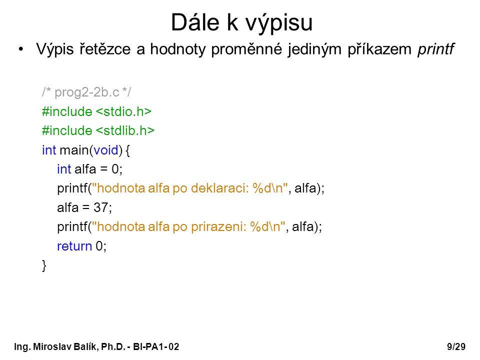 Ing. Miroslav Balík, Ph.D. - BI-PA1- 029/29 Dále k výpisu Výpis řetězce a hodnoty proměnné jediným příkazem printf /* prog2-2b.c */ #include int main(