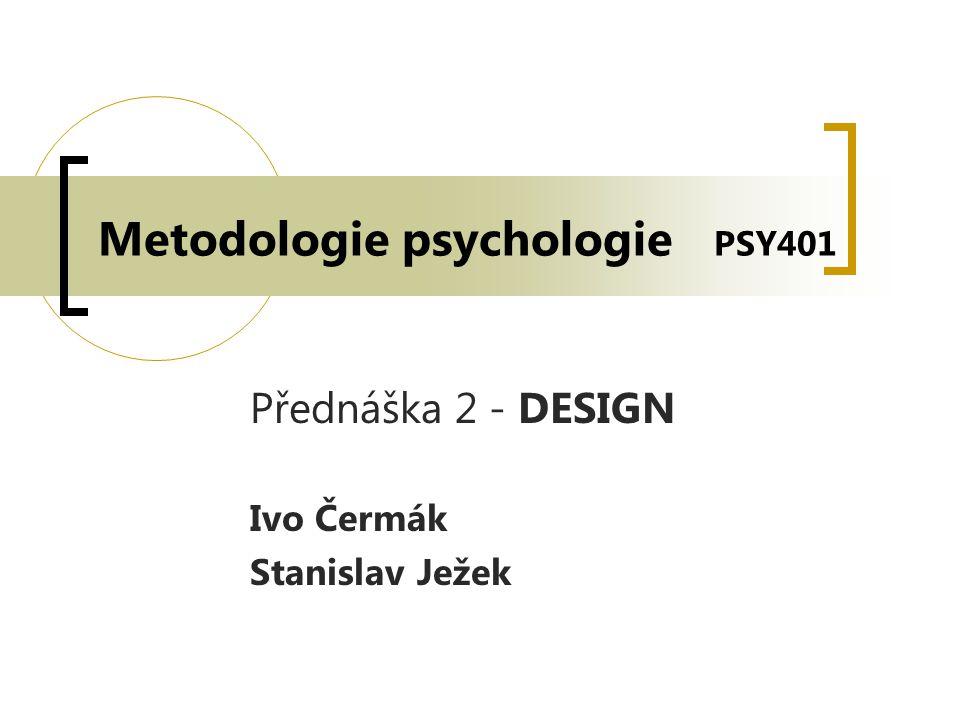 Metodologie psychologie PSY401 Přednáška 2 - DESIGN Ivo Čermák Stanislav Ježek