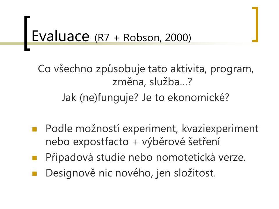 Evaluace (R7 + Robson, 2000) Co všechno způsobuje tato aktivita, program, změna, služba…? Jak (ne)funguje? Je to ekonomické? Podle možností experiment