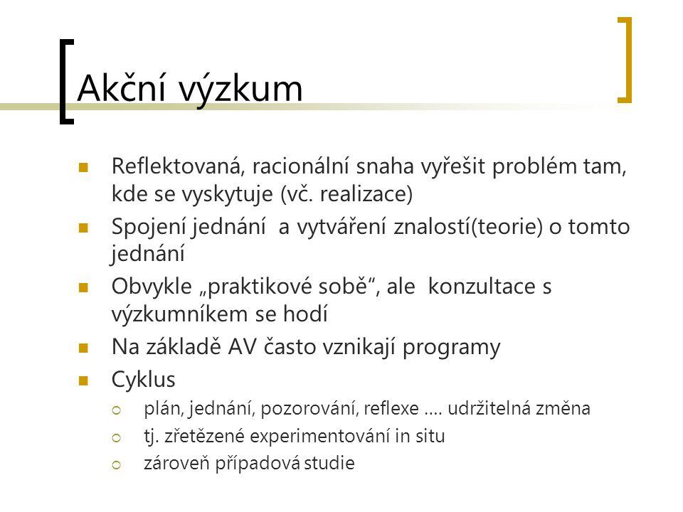 Akční výzkum Reflektovaná, racionální snaha vyřešit problém tam, kde se vyskytuje (vč. realizace) Spojení jednání a vytváření znalostí(teorie) o tomto
