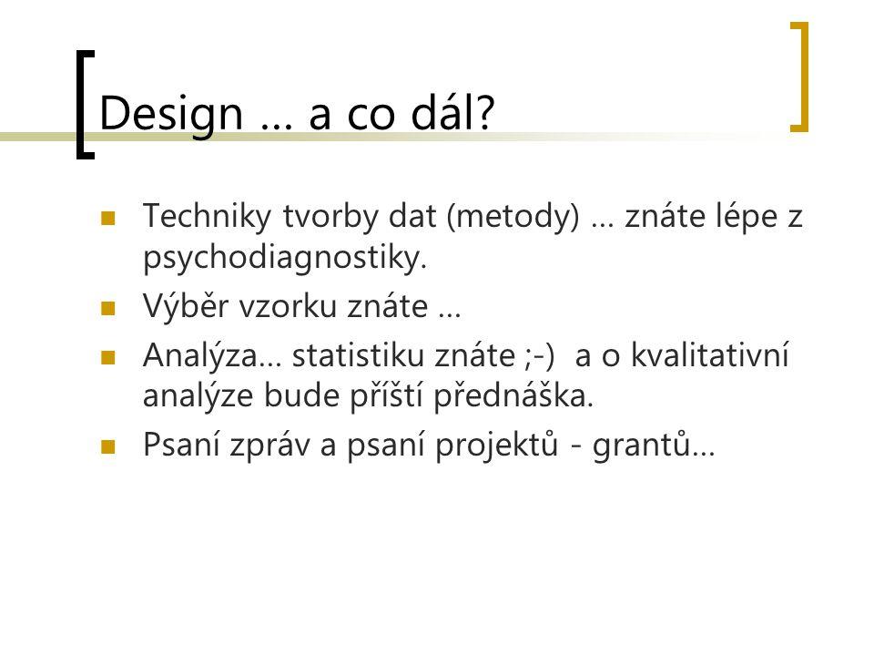 Design … a co dál? Techniky tvorby dat (metody) … znáte lépe z psychodiagnostiky. Výběr vzorku znáte … Analýza… statistiku znáte ;-) a o kvalitativní