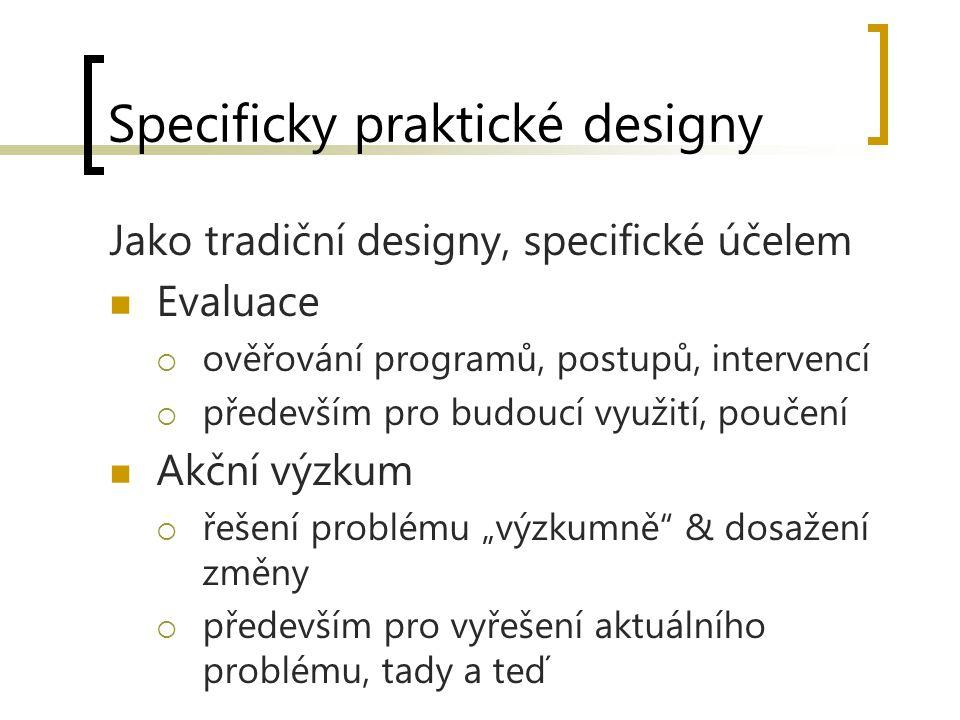 """Specificky praktické designy Jako tradiční designy, specifické účelem Evaluace  ověřování programů, postupů, intervencí  především pro budoucí využití, poučení Akční výzkum  řešení problému """"výzkumně & dosažení změny  především pro vyřešení aktuálního problému, tady a teď"""