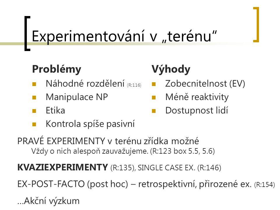 """Experimentování v """"terénu Problémy Náhodné rozdělení (R:116) Manipulace NP Etika Kontrola spíše pasivní Výhody Zobecnitelnost (EV) Méně reaktivity Dostupnost lidí PRAVÉ EXPERIMENTY v terénu zřídka možné Vždy o nich alespoň zauvažujeme."""