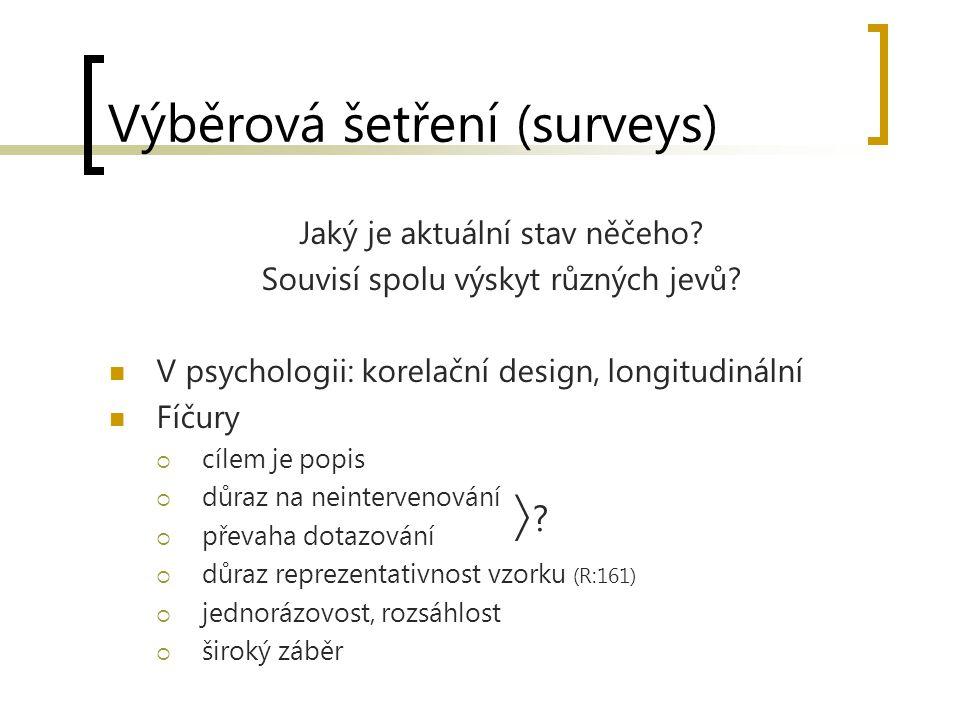 Výběrová šetření (surveys) Jaký je aktuální stav něčeho? Souvisí spolu výskyt různých jevů? V psychologii: korelační design, longitudinální Fíčury  c