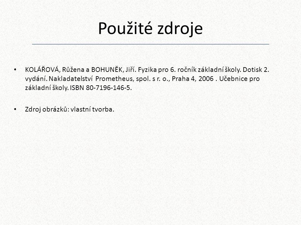 Použité zdroje KOLÁŘOVÁ, Růžena a BOHUNĚK, Jiří. Fyzika pro 6. ročník základní školy. Dotisk 2. vydání. Nakladatelství Prometheus, spol. s r. o., Prah