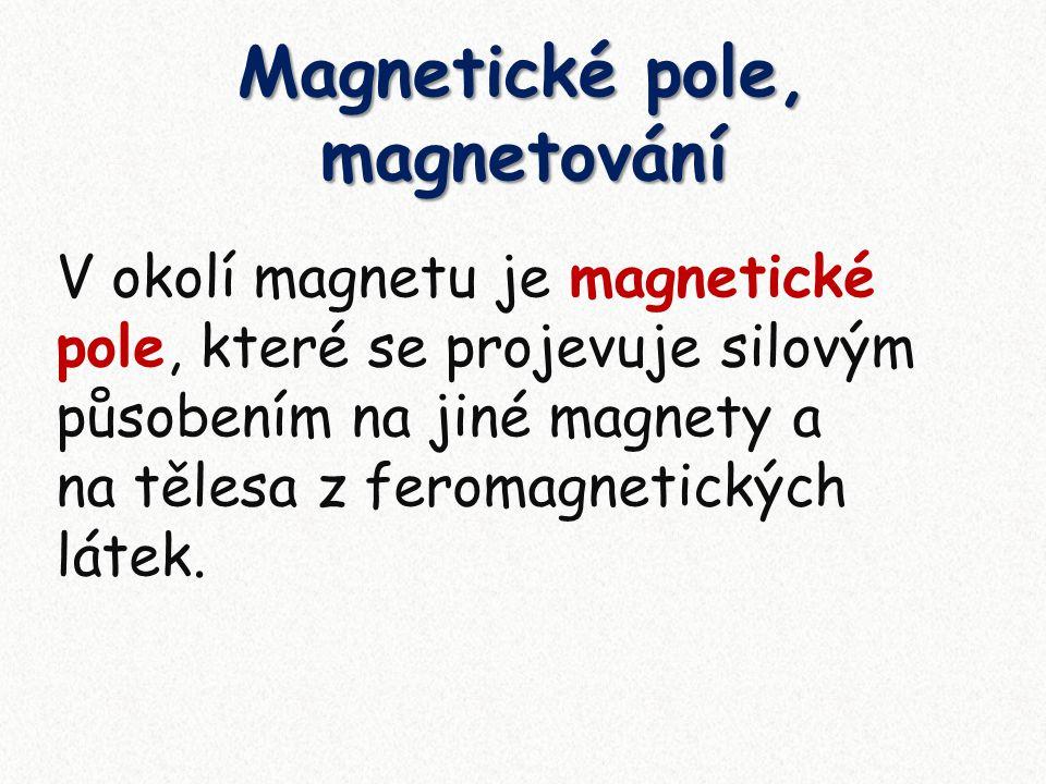 Magnetické pole, magnetování V okolí magnetu je magnetické pole, které se projevuje silovým působením na jiné magnety a na tělesa z feromagnetických látek.