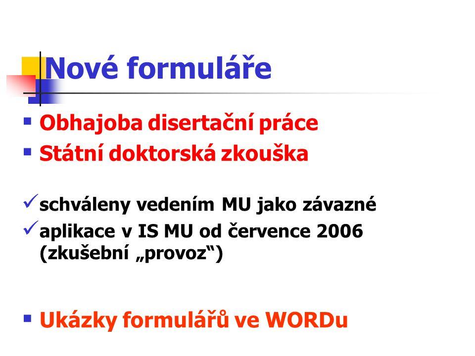 """Nové formuláře  Obhajoba disertační práce  Státní doktorská zkouška schváleny vedením MU jako závazné aplikace v IS MU od července 2006 (zkušební """"provoz )  Ukázky formulářů ve WORDu"""
