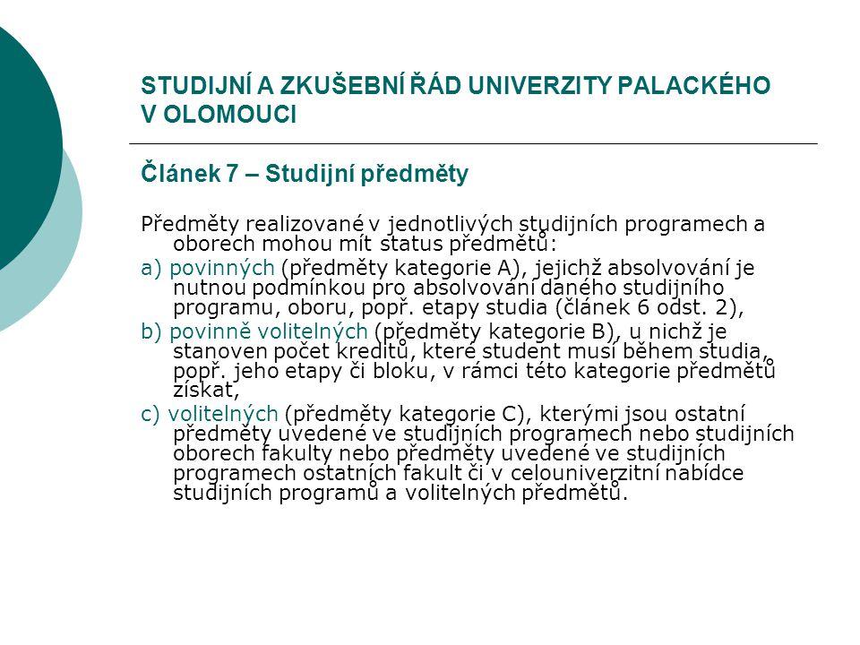 STUDIJNÍ A ZKUŠEBNÍ ŘÁD UNIVERZITY PALACKÉHO V OLOMOUCI Článek 7 – Studijní předměty Předměty realizované v jednotlivých studijních programech a oborech mohou mít status předmětů: a) povinných (předměty kategorie A), jejichž absolvování je nutnou podmínkou pro absolvování daného studijního programu, oboru, popř.