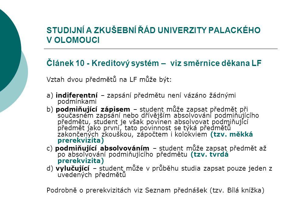 STUDIJNÍ A ZKUŠEBNÍ ŘÁD UNIVERZITY PALACKÉHO V OLOMOUCI Článek 10 - Kreditový systém – viz směrnice děkana LF Vztah dvou předmětů na LF může být: a) indiferentní – zapsání předmětu není vázáno žádnými podmínkami b) podmiňující zápisem – student může zapsat předmět při současném zapsání nebo dřívějším absolvování podmiňujícího předmětu, student je však povinen absolvovat podmiňující předmět jako první, tato povinnost se týká předmětů zakončených zkouškou, zápočtem i kolokviem (tzv.