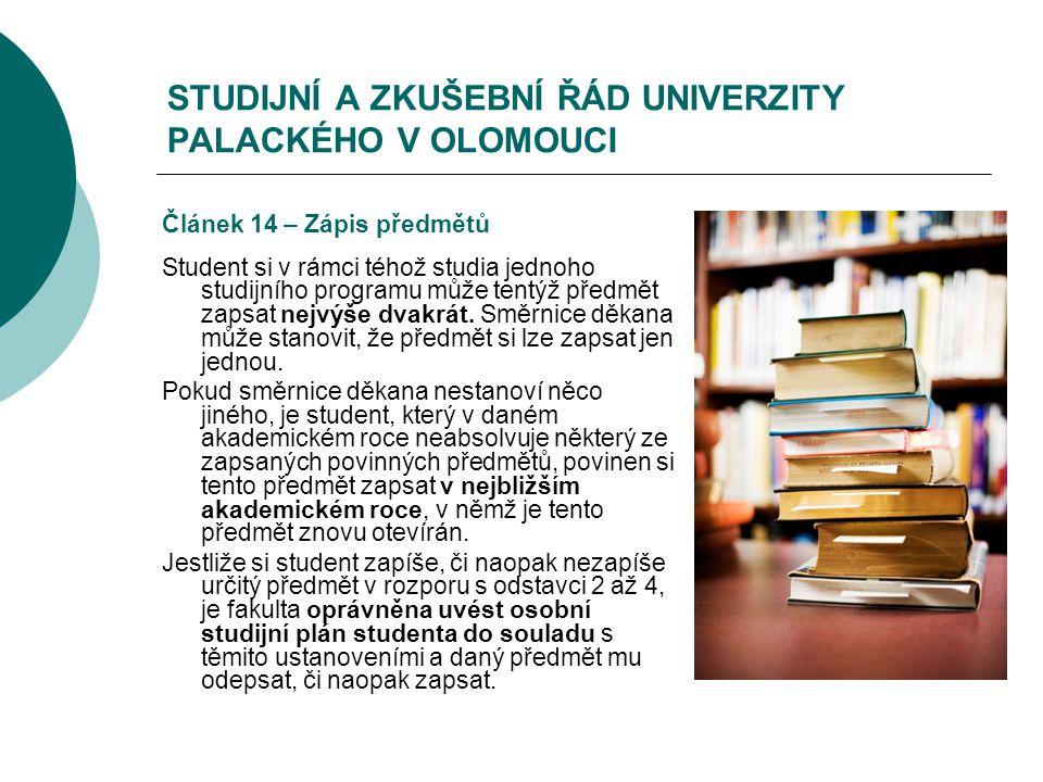 STUDIJNÍ A ZKUŠEBNÍ ŘÁD UNIVERZITY PALACKÉHO V OLOMOUCI Článek 14 – Zápis předmětů Student si v rámci téhož studia jednoho studijního programu může tentýž předmět zapsat nejvýše dvakrát.