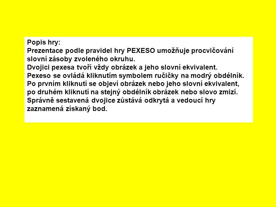 Popis hry: Prezentace podle pravidel hry PEXESO umožňuje procvičování slovní zásoby zvoleného okruhu. Dvojici pexesa tvoří vždy obrázek a jeho slovní