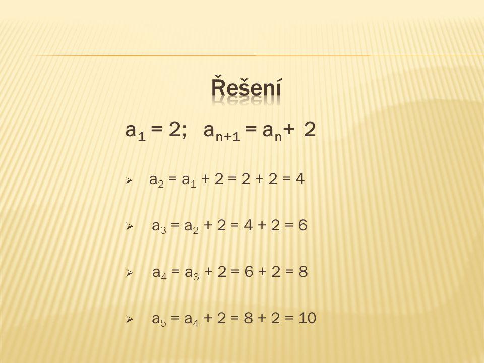 a 1 = 2; a n+1 = a n + 2  a 2 = a 1 + 2 = 2 + 2 = 4  a 3 = a 2 + 2 = 4 + 2 = 6  a 4 = a 3 + 2 = 6 + 2 = 8  a 5 = a 4 + 2 = 8 + 2 = 10