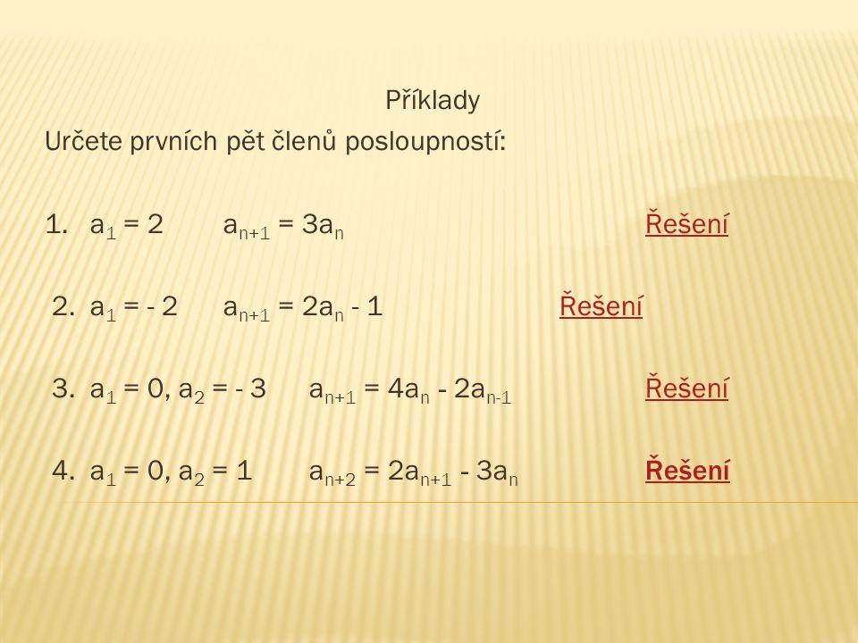Příklady Určete prvních pět členů posloupností: 1. a 1 = 2 a n+1 = 3a n ŘešeníŘešení 2. a 1 = - 2 a n+1 = 2a n - 1ŘešeníŘešení 3. a 1 = 0, a 2 = - 3 a