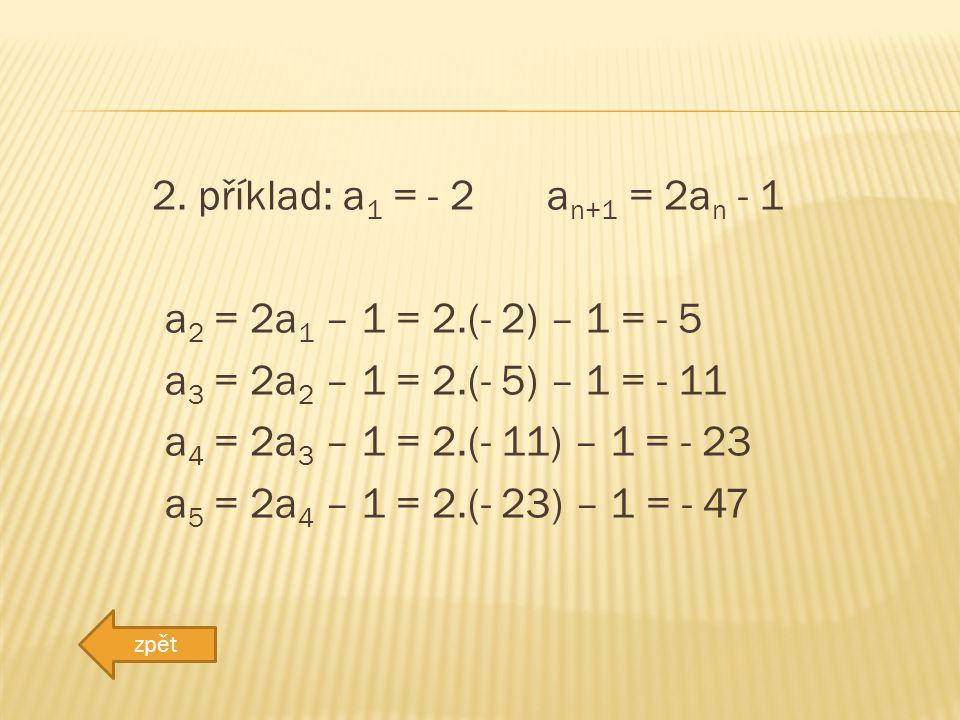 2. příklad: a 1 = - 2 a n+1 = 2a n - 1 a 2 = 2a 1 – 1 = 2.(- 2) – 1 = - 5 a 3 = 2a 2 – 1 = 2.(- 5) – 1 = - 11 a 4 = 2a 3 – 1 = 2.(- 11) – 1 = - 23 a 5