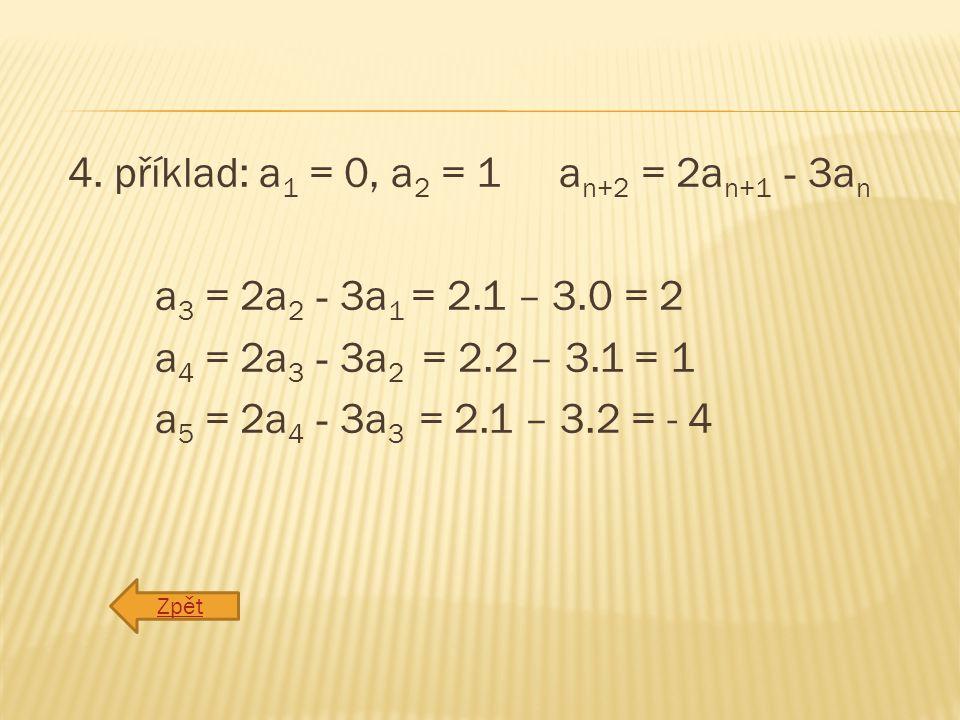4. příklad: a 1 = 0, a 2 = 1 a n+2 = 2a n+1 - 3a n a 3 = 2a 2 - 3a 1 = 2.1 – 3.0 = 2 a 4 = 2a 3 - 3a 2 = 2.2 – 3.1 = 1 a 5 = 2a 4 - 3a 3 = 2.1 – 3.2 =