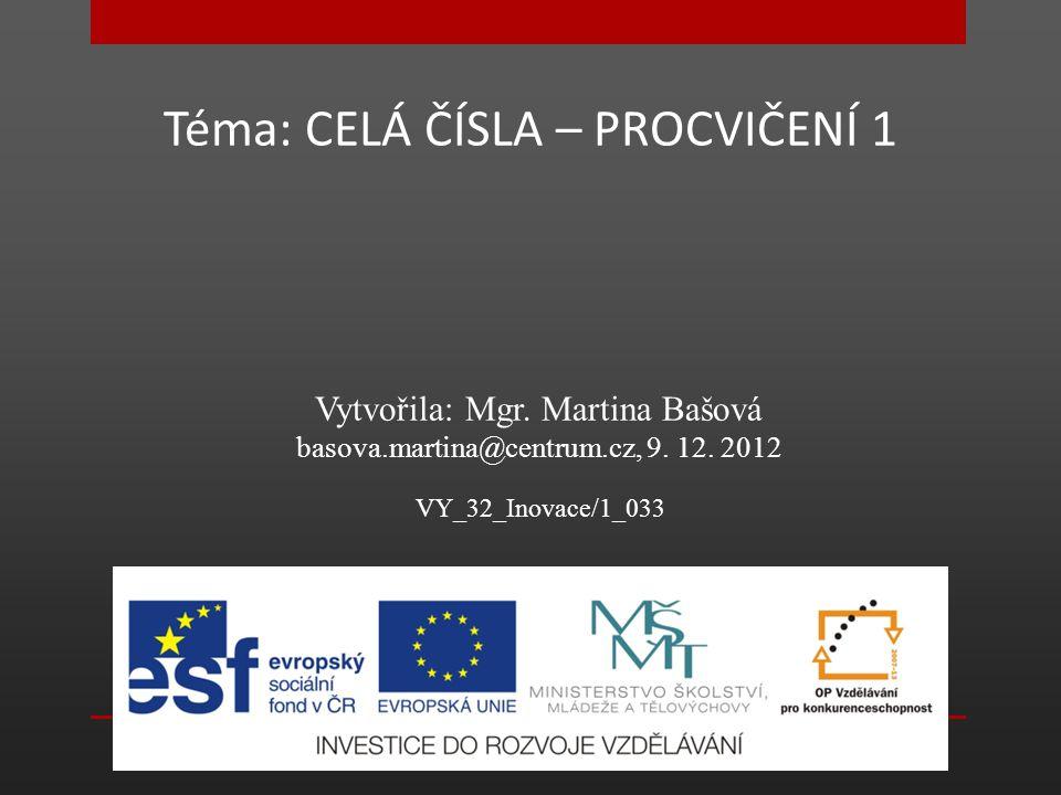 Téma: CELÁ ČÍSLA – PROCVIČENÍ 1 Vytvořila: Mgr.Martina Bašová basova.martina@centrum.cz, 9.