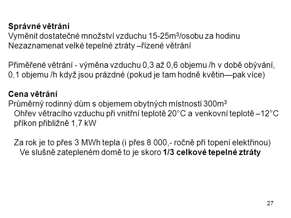 27 Správné větrání Vyměnit dostatečné množství vzduchu 15-25m 3 /osobu za hodinu Nezaznamenat velké tepelné ztráty –řízené větrání Přiměřené větrání -