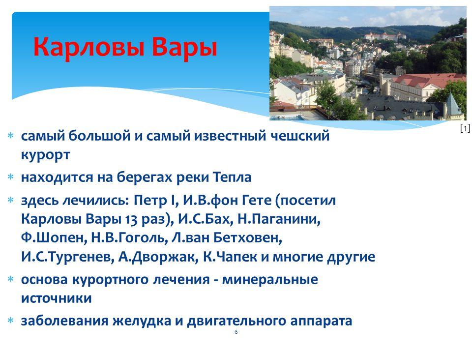  самый большой и самый известный чешский курорт  находится на берегах реки Тепла  здесь лечились: Петр I, И.В.фон Гете (посетил Карловы Вары 13 раз