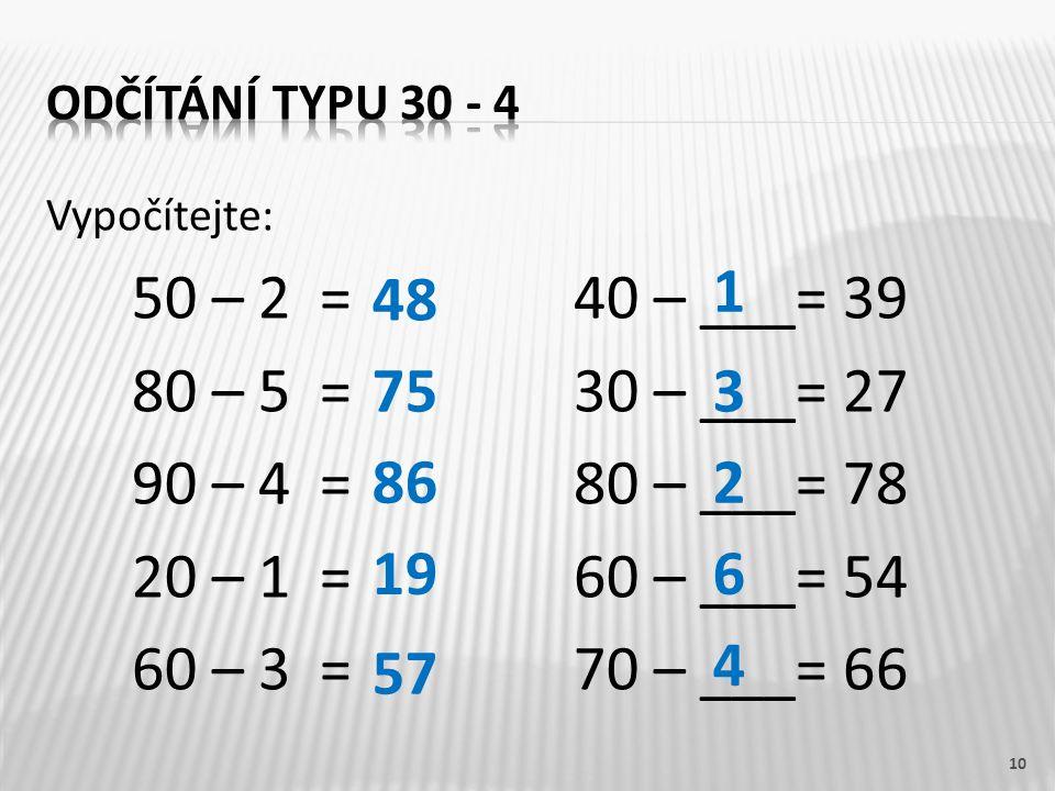 Vypočítejte: 50 – 2 =40 – ___= 39 80 – 5 =30 – ___= 27 90 – 4 =80 – ___= 78 20 – 1 = 60 – ___= 54 60 – 3 =70 – ___= 66 10 48 75 86 19 57 1 3 2 6 4