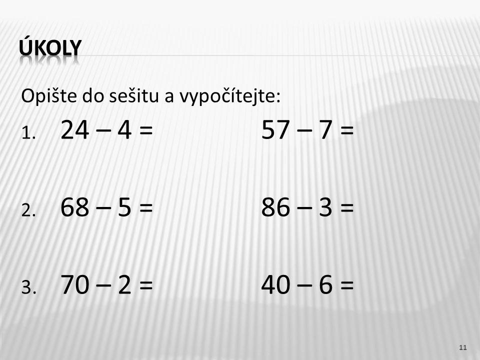 Opište do sešitu a vypočítejte: 1. 24 – 4 =57 – 7 = 2. 68 – 5 = 86 – 3 = 3. 70 – 2 =40 – 6 = 11