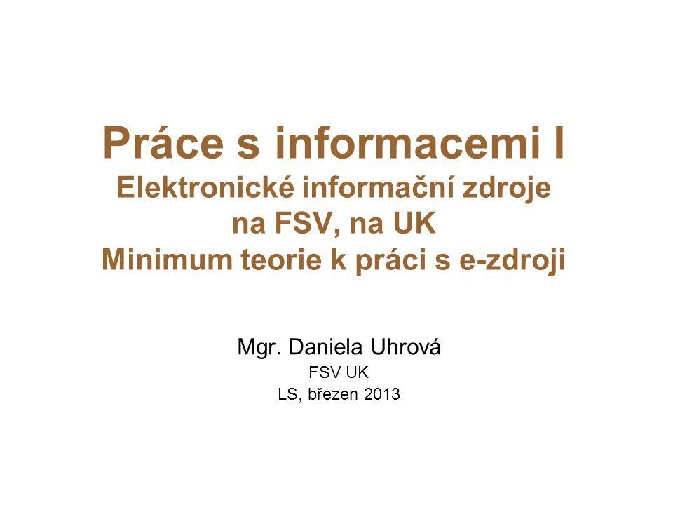 Práce s informacemi I Elektronické informační zdroje na FSV, na UK Minimum teorie k práci s e-zdroji Mgr. Daniela Uhrová FSV UK LS, březen 2013