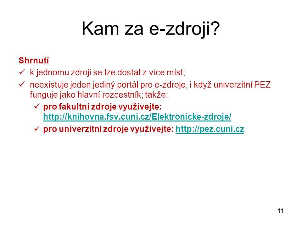 Shrnutí k jednomu zdroji se lze dostat z více míst; neexistuje jeden jediný portál pro e-zdroje, i když univerzitní PEZ funguje jako hlavní rozcestník; takže: pro fakultní zdroje využívejte: http://knihovna.fsv.cuni.cz/Elektronicke-zdroje/ http://knihovna.fsv.cuni.cz/Elektronicke-zdroje/ pro univerzitní zdroje využívejte: http://pez.cuni.czhttp://pez.cuni.cz Kam za e-zdroji.
