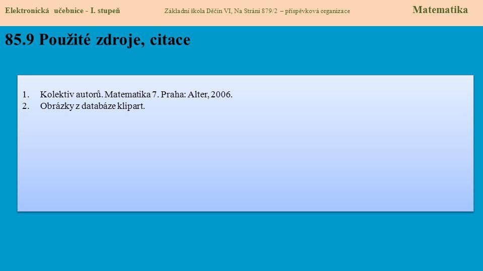 Elektronická učebnice - I. stupeň Základní škola Děčín VI, Na Stráni 879/2 – příspěvková organizace Matematika 85.9 Použité zdroje, citace 1.Kolektiv