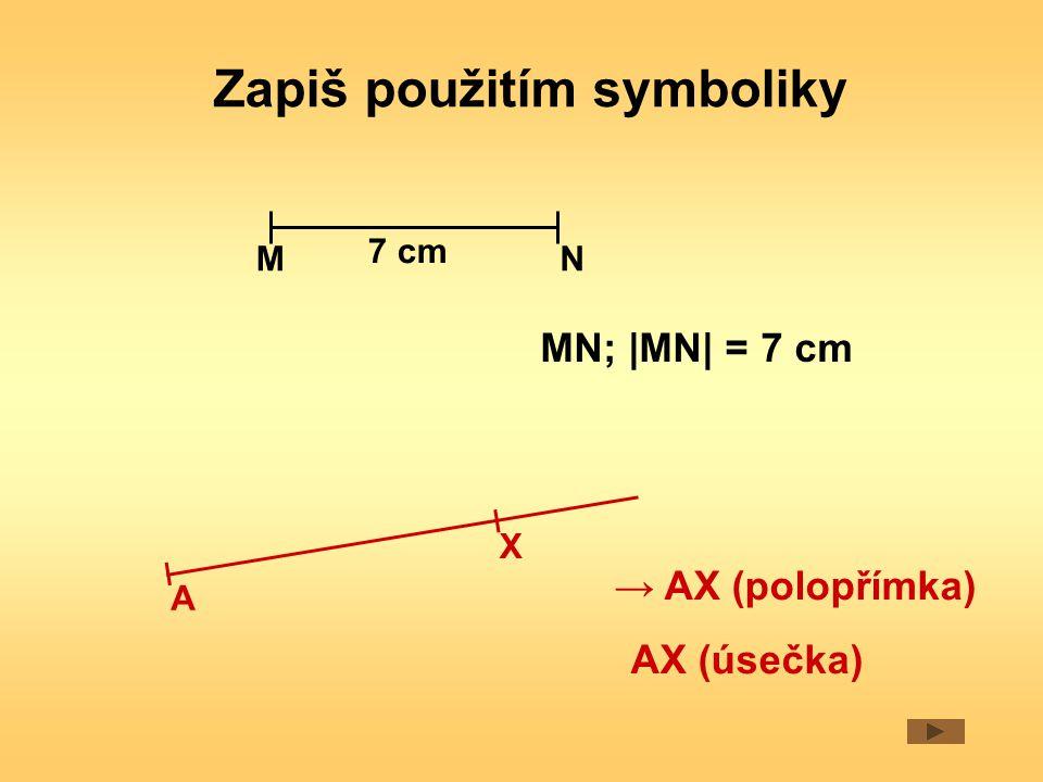Zapiš použitím symboliky MN; |MN| = 7 cm NM → AX (polopřímka) A X 7 cm AX (úsečka)