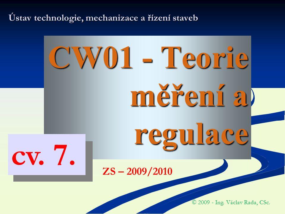 CW01 - Teorie měření a regulace Ústav technologie, mechanizace a řízení staveb © 2009 - Ing. Václav Rada, CSc. ZS – 2009/2010 cv. 7.
