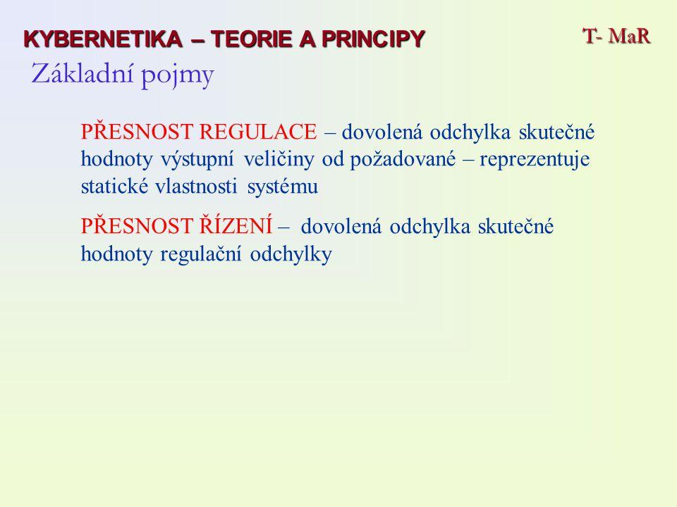 PŘESNOST REGULACE – dovolená odchylka skutečné hodnoty výstupní veličiny od požadované – reprezentuje statické vlastnosti systému PŘESNOST ŘÍZENÍ – dovolená odchylka skutečné hodnoty regulační odchylky Základní pojmy T- MaR KYBERNETIKA – TEORIE A PRINCIPY