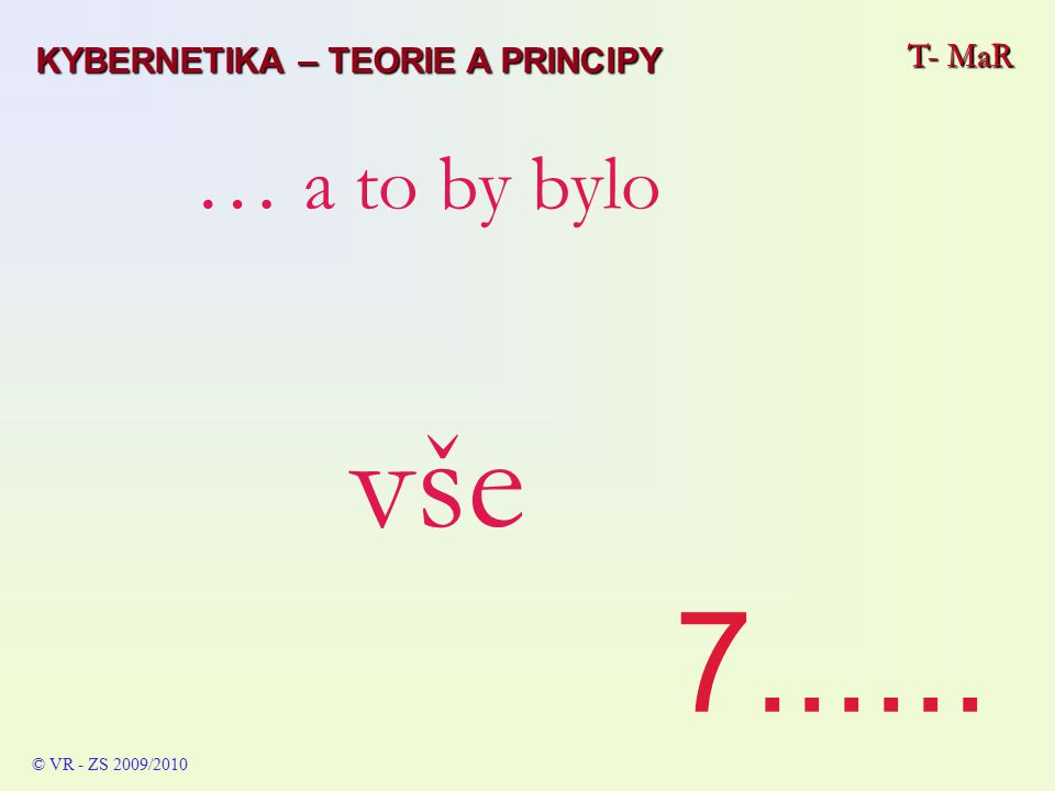 T- MaR © VR - ZS 2009/2010 … a to by bylo vše 7...... T- MaR KYBERNETIKA – TEORIE A PRINCIPY