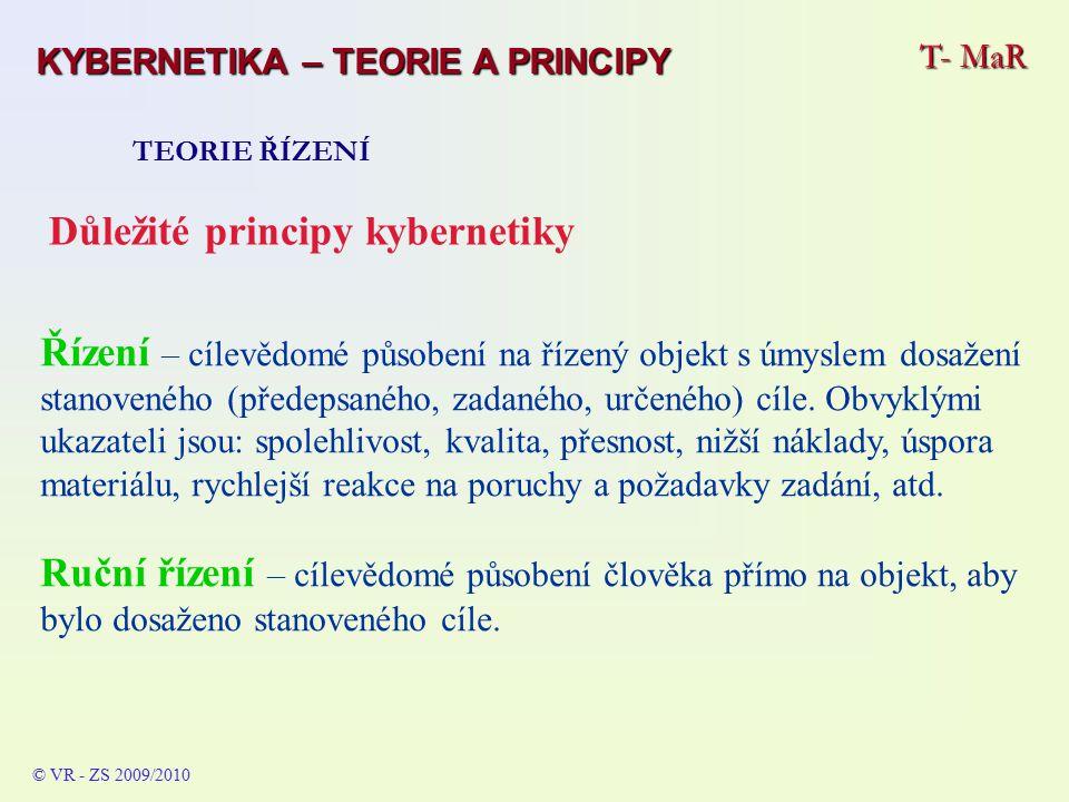 T- MaR TEORIE ŘÍZENÍ © VR - ZS 2009/2010 Důležité principy kybernetiky Řízení – cílevědomé působení na řízený objekt s úmyslem dosažení stanoveného (předepsaného, zadaného, určeného) cíle.