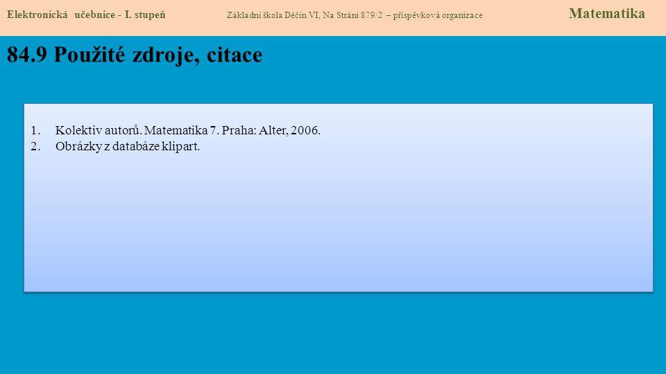 Elektronická učebnice - I. stupeň Základní škola Děčín VI, Na Stráni 879/2 – příspěvková organizace Matematika 84.9 Použité zdroje, citace 1.Kolektiv