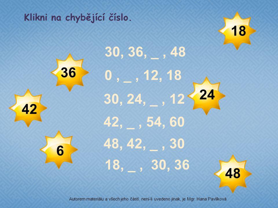 30, 36, _, 48 18, _, 30, 36 0, _, 12, 18 42, _, 54, 60 48, 42, _, 30 30, 24, _, 12 36 Klikni na chybějící číslo.